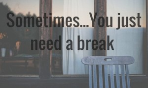 sometimes you just need a break