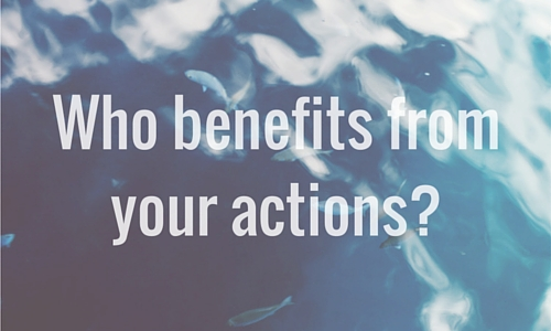 Who benefits from your actions