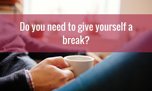do you need to give yourself a break
