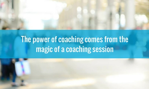 The power of coaching comes from the magic of a coaching session